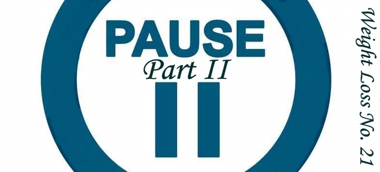 "Push ""Pause"" (Part II) – Weight Loss No. 21"