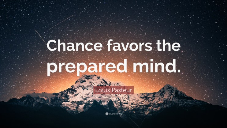 * Chance Favors the Prepared Mind