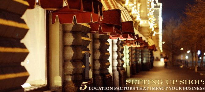 Setting up Shop: 5 Location Factors That Impact Your Business