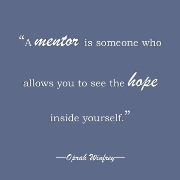 """""""A mentor is someone who allows you to see the hope inside yourself.""""-Oprah Winfrey"""