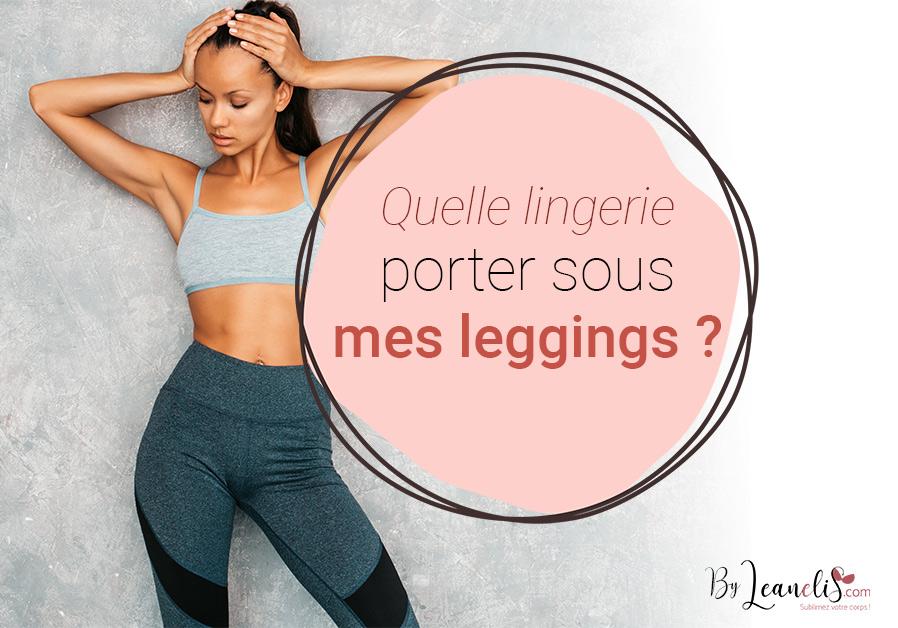 Quelle lingerie porter sous des leggings ? 5 conseils