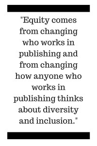 Equity comes from changing who works in publishing and from changing how anyone who works in publishing thinks about diversity and inclusion