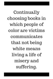 Continually choosing books in which people of color are victims communicates that not being white means living a life of misery and suffering.