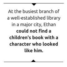 Ethan could not find a children's book with a character who looked like him.