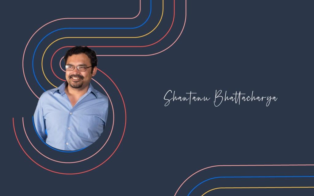 Shantanu Bhattacharya's Journey