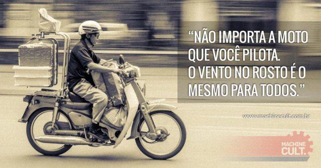 Não importa a moto que você pilota. O vento no rosto é o mesmo para todos.