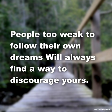 People too weak to follow their own dreams... Will always find a way to discourage yours.