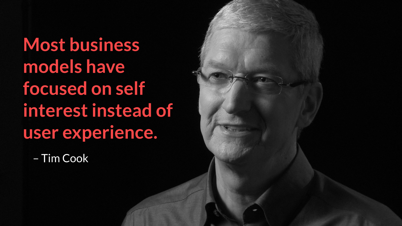 Most business models have focused on self interest instead of user experience. – Tim Cook