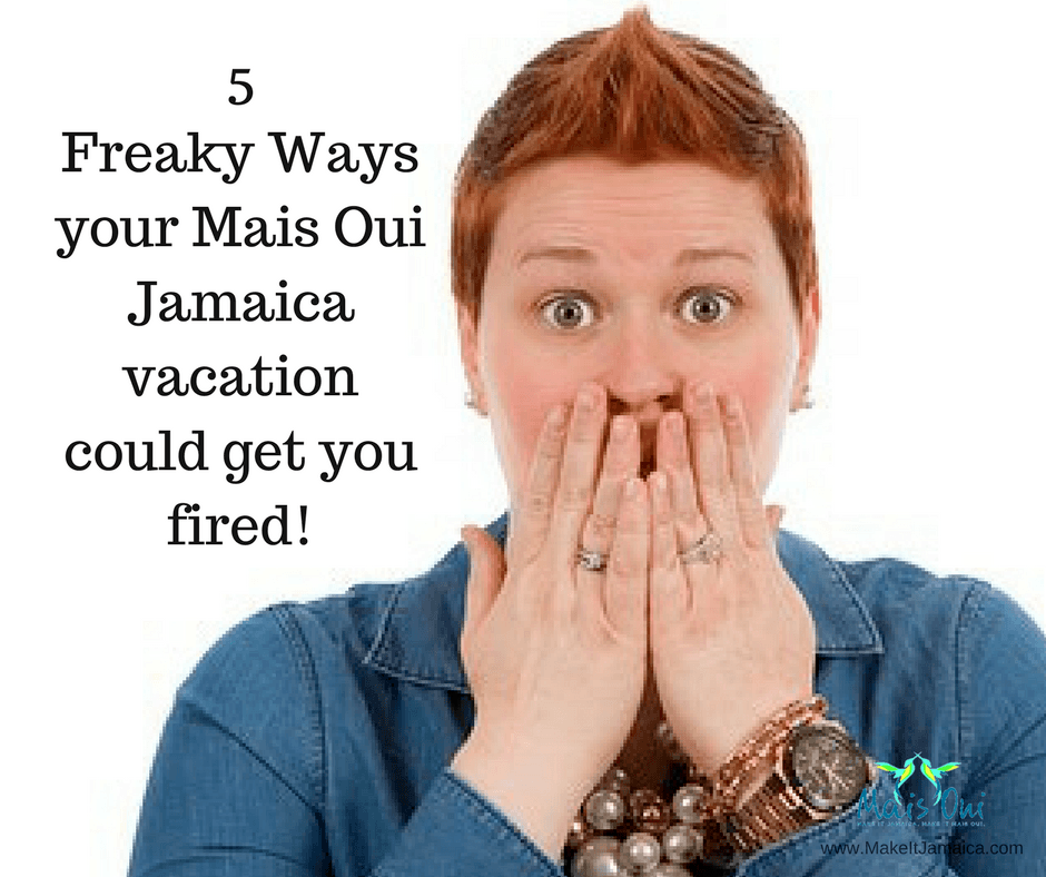 5 Freaky Ways your Mais Oui Jamaica vacation could get you fired!
