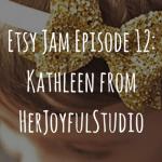 Etsy Jam Episode 12: Kathleen from HerJoyfulStudio