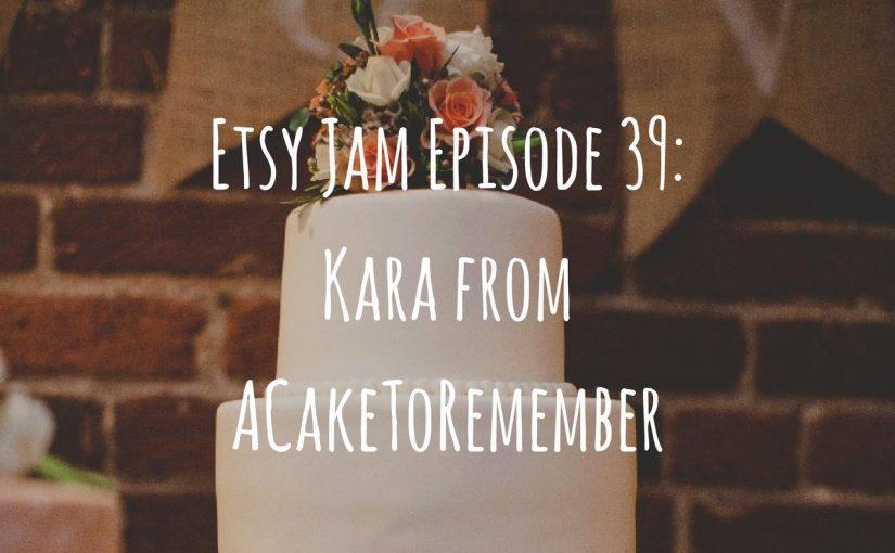 Etsy Jam Episode 39: Kara from ACakeToRemember