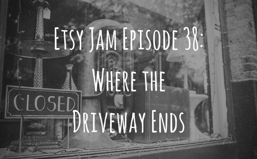 Etsy Jam Episode 38: Where the Driveway Ends