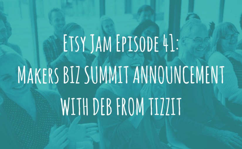 Etsy Jam Episode 41: Makers Biz Summit Announcement with Deb from Tizzit