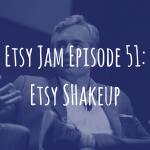 Episode 51: Etsy Shakeup