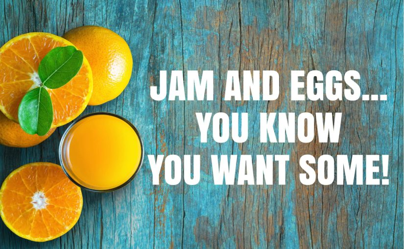 Jam and Eggs…You know you want some!