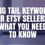 Long Tail Keywords for Etsy Sellers - What You Need to Know