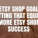 Etsy Shop Goal Setting That Equals More Etsy Shop Success