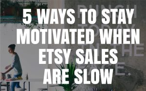5 ways to stay motivated when Etsy sales are slow