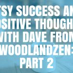 Etsy Success and Positive Thoughts with Dave from WoodlandZen Part 2