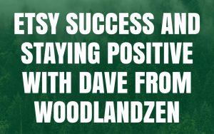 Etsy success and staying positive with Dave from WoodlandZen