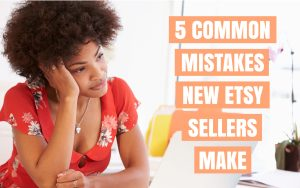 5 Common Mistakes New Etsy Sellers Make