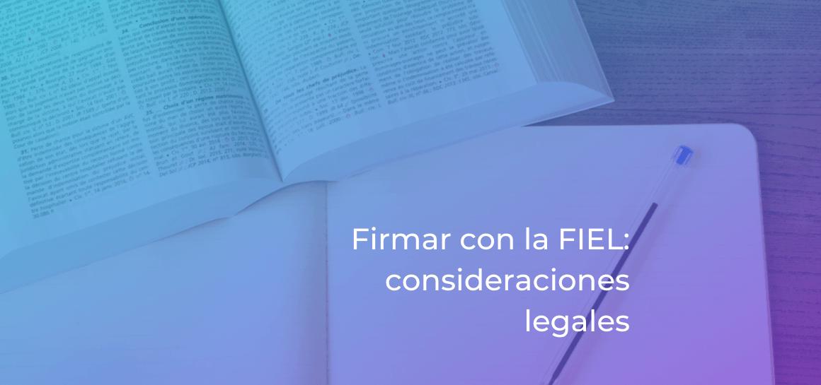 La primera preocupación al firmar documentos con la FIEL es el aspecto legal: si es válido, qué leyes lo contemplan y cómo son recibidos en juicios.