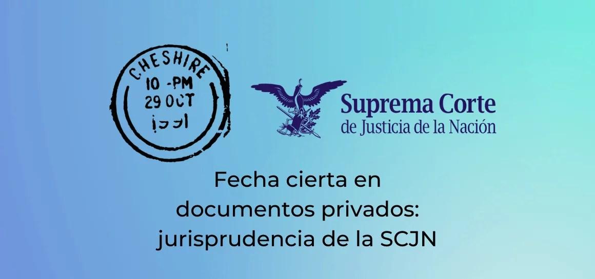 Fecha cierta: jurisprudencia de la SCJN para documentos privados