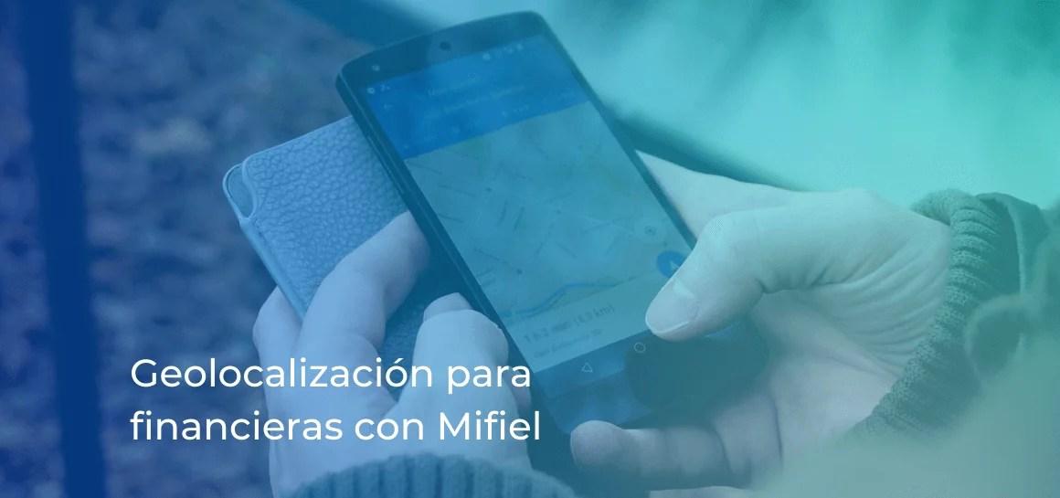 Las instituciones financieras pueden cubrir fácilmente el requisito de geolocalización mediante Mifiel