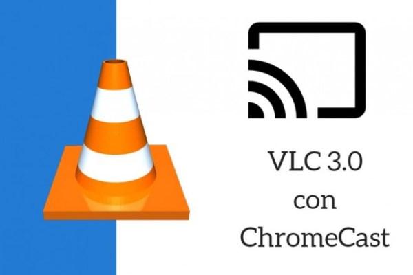 VLC 3.0 y Chromecast