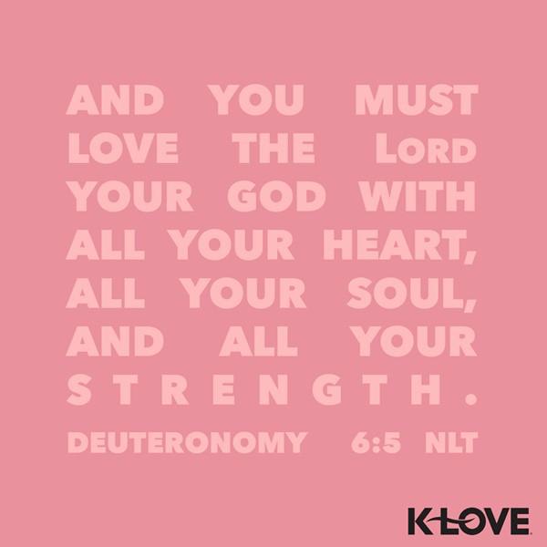 Deuteronomy 6:5 (NLT)