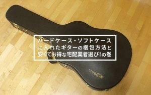 ハードケース・ソフトケースに入れたギターの梱包方法と安くてお得な宅配業者選び!の巻