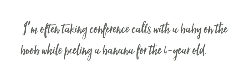 I'm often taking conference calls with a baby on the boob while peeling a banana for the 4-year old.