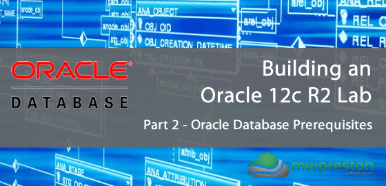 Setting up an Oracle 12c R2 Lab for the Administration Certified Associate Certification – Part 2 – Oracle Database Prerequisites