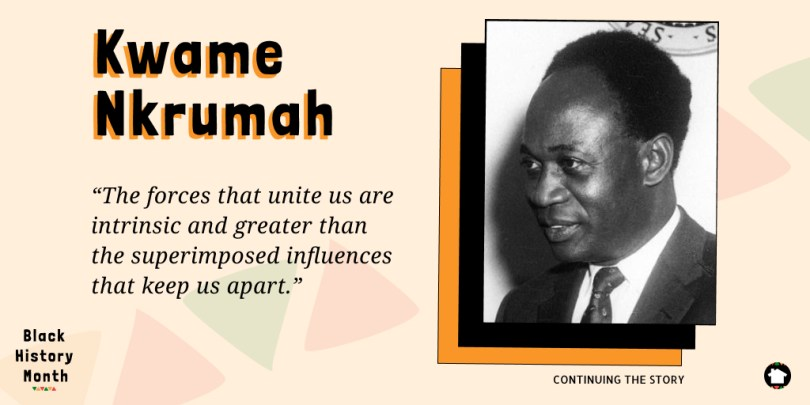 """The forces that unite us are intrinsic and greater than the superimposed influences that keep us apart."" - Kwame Nkrumah, President of Ghana"