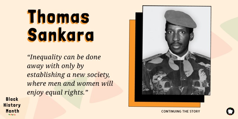 """Inequality can be done away with only by establishing a new society, where men and women will enjoy equal rights."" - Thomas Sankara, President of Burkina Faso"