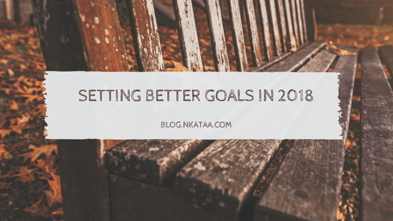The Year So Far || How To Set Better Goals in 2018 || blog.nkataa.com