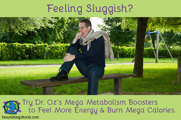 Feeling Sluggish? Try Dr. Oz's Mega Metabolism Boosters to Feel More Energy & Burn Mega Calories.