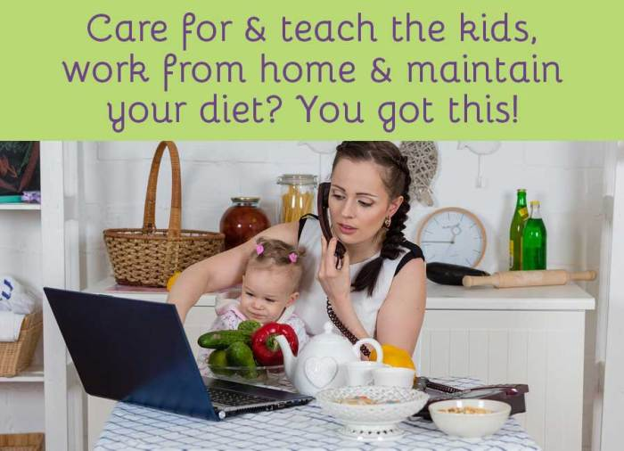 Care for & teach the kids, work from home, and maintain your diet? You got this!