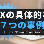 デジタルトランスフォーメーションに関する具体的な7つの取り組み事例
