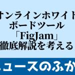 オンラインホワイトボードツール「FigJam」徹底解説を考える
