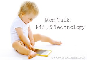 Mom Talk: Kids and Technology | One Small Child