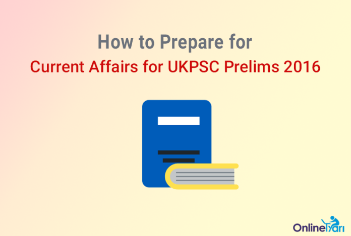 How to Prepare for Current Affairs for UKPSC Prelims 2016