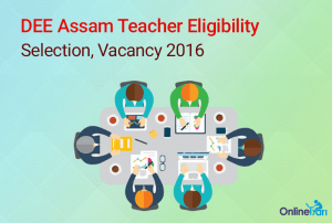 DEE Assam Teacher Eligibility, Selection, Vacancy 2016