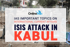 IAS Important Topics on International Current Affairs: ISIS attack in Kabul
