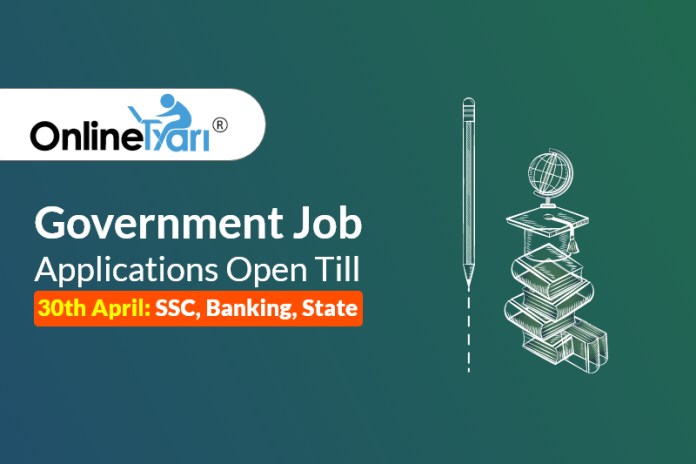 Government Job Applications Open Till 30th April: SSC, Banking, State