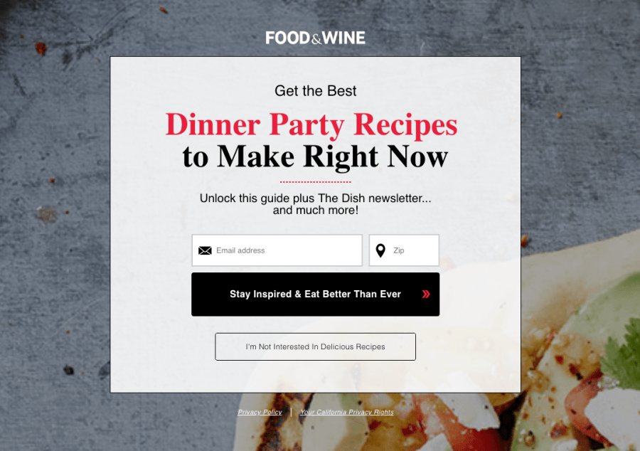 "A pop up from the Food & Wine website that says: ""Get the best dinner party recipes to make write now. Unlock this guide plus The Dish newsletter... and much more!"". Users can enter their email address and zip code and select a button labelled: 'Stay Inspired & East Better Than Ever' or they can select a button labeled: 'I'm Not Interested in Delicious Recipes'."