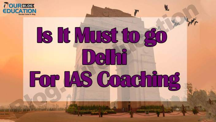 Is It Must to go to Delhi for IAS Coaching