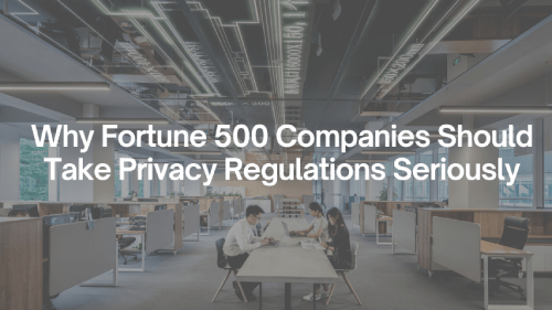 Why Fortune 500 Companies Should Take Privacy Regulations Seriously