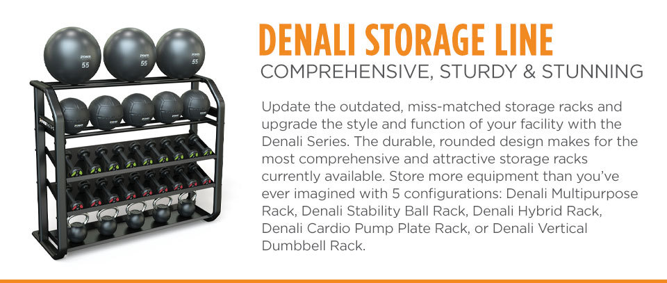 Denali Storage Line - Update the outdated, miss-matched storage racks and upgrade the style and function of your facility with the Denali Series. The durable, rounded design makes for the most comprehensive and attractive storage racks currently available. Store more equipment than you've ever imagined with 5 configurations: Denali Multipurpose Rack, Denali Stability Ball Rack, Denali Hybrid Rack, Denali Cardio Pump Plate Rack, or Denali Vertical Dumbbell rack.