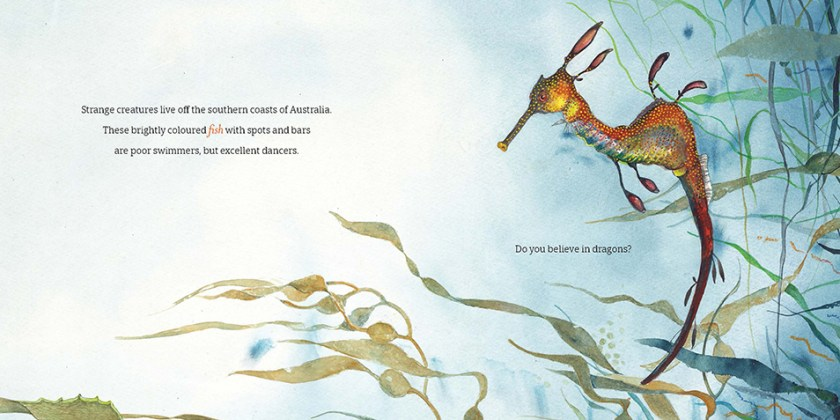 "A page spread from The Way of the Weedy Seadragon featuring an illustration of a weedy seadragon in blue water and surrounded by weeds. The text reads ""Strange creatures live off the southern coasts of Australia. These brightly coloured fish with spots and bars are poor swimmers, but excellent dancers. Do you believe in dragons?"""